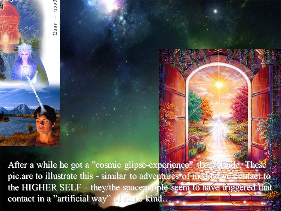 After a while he got a cosmic glipse-experience there inside. These pic.are to illustrate this - similar to adventures of meditative contact to the HI