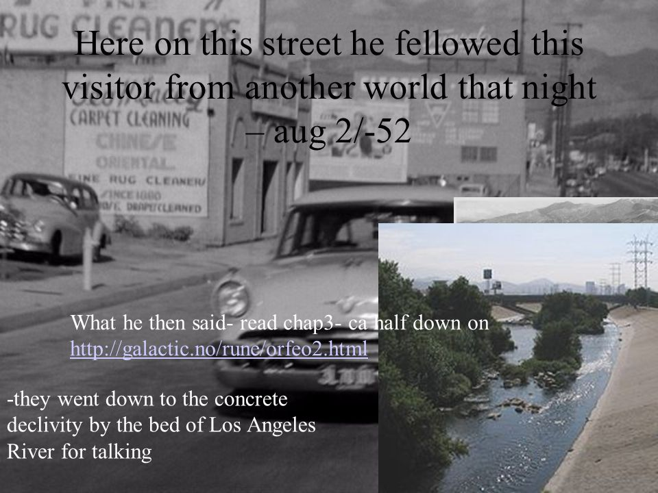 Here on this street he fellowed this visitor from another world that night – aug 2/-52 -they went down to the concrete declivity by the bed of Los Ang