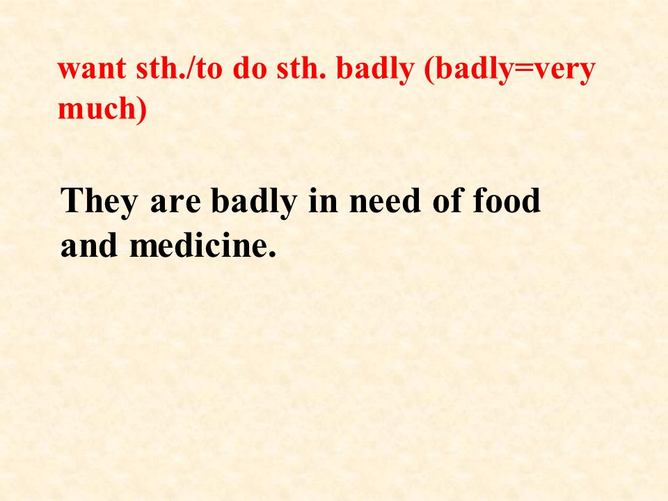 want sth./to do sth. badly (badly=very much) They are badly in need of food and medicine.