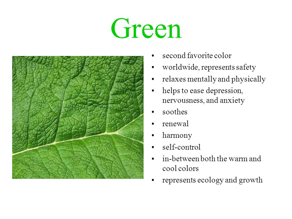 Green second favorite color worldwide, represents safety relaxes mentally and physically helps to ease depression, nervousness, and anxiety soothes renewal harmony self-control in-between both the warm and cool colors represents ecology and growth
