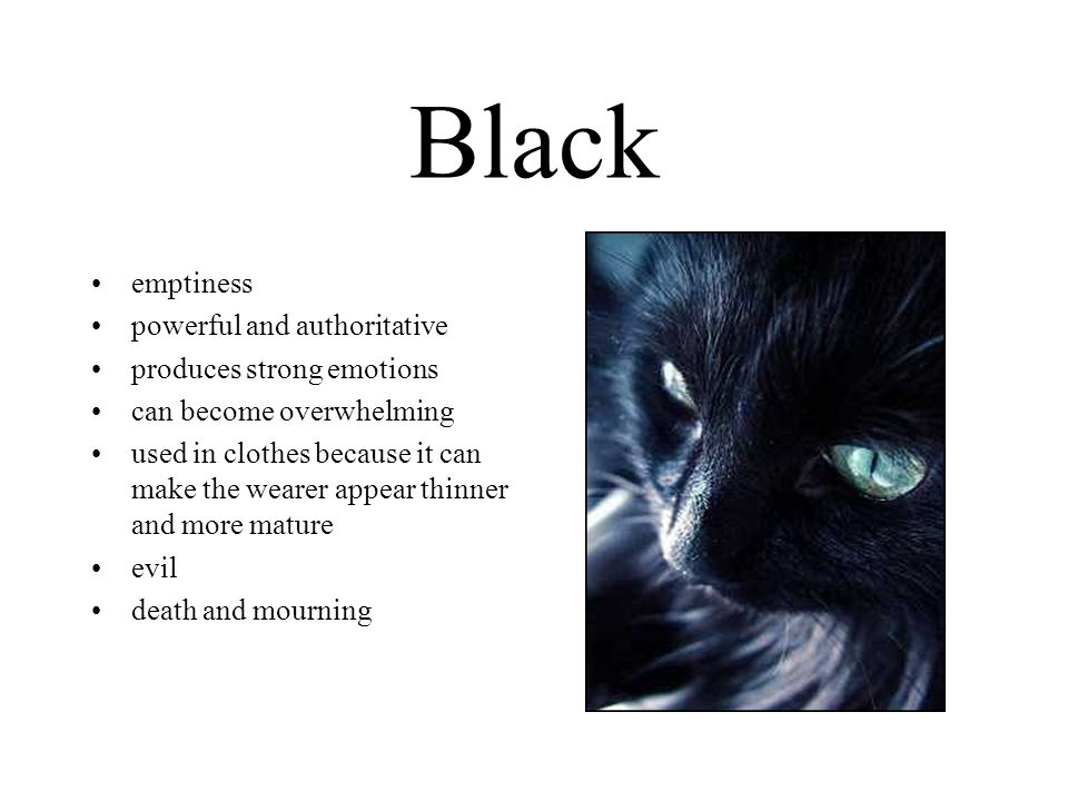 Black emptiness powerful and authoritative produces strong emotions can become overwhelming used in clothes because it can make the wearer appear thinner and more mature evil death and mourning