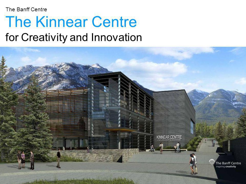 The Kinnear Centre for Creativity and Innovation The Banff Centre