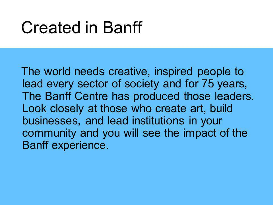 The world needs creative, inspired people to lead every sector of society and for 75 years, The Banff Centre has produced those leaders.