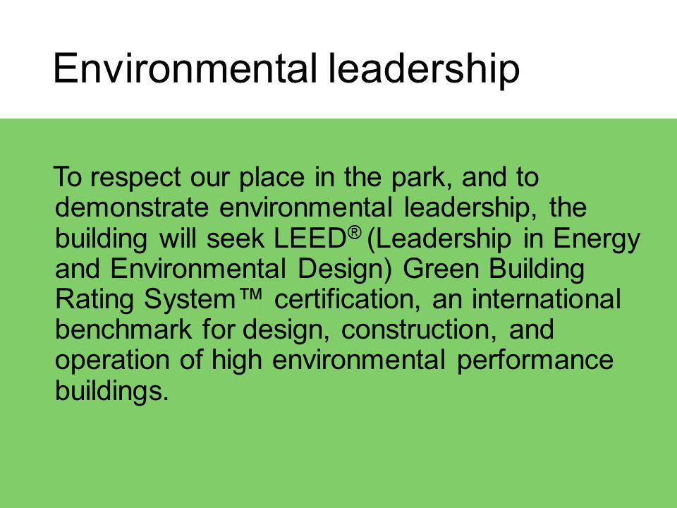 Environmental leadership To respect our place in the park, and to demonstrate environmental leadership, the building will seek LEED ® (Leadership in Energy and Environmental Design) Green Building Rating System certification, an international benchmark for design, construction, and operation of high environmental performance buildings.