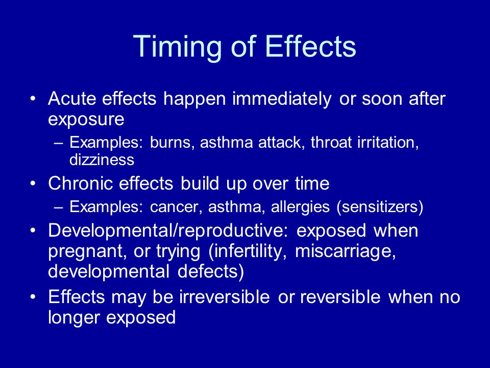 Timing of Effects Acute effects happen immediately or soon after exposure –Examples: burns, asthma attack, throat irritation, dizziness Chronic effect