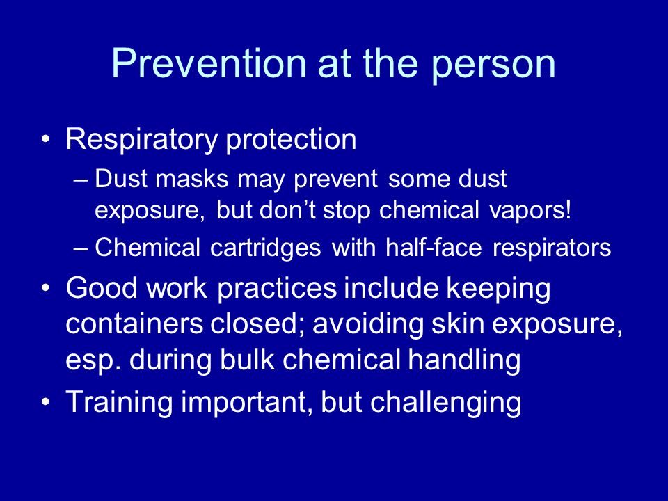 Prevention at the person Respiratory protection –Dust masks may prevent some dust exposure, but dont stop chemical vapors! –Chemical cartridges with h