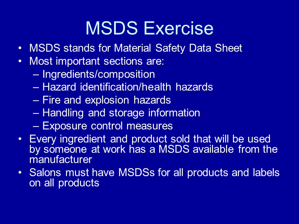 MSDS Exercise MSDS stands for Material Safety Data Sheet Most important sections are: –Ingredients/composition –Hazard identification/health hazards –