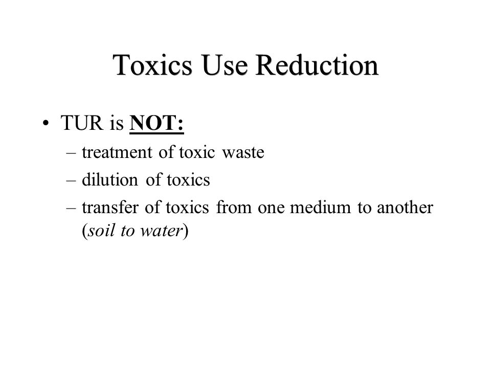 Toxics Use Reduction TUR is NOT: –treatment of toxic waste –dilution of toxics –transfer of toxics from one medium to another (soil to water)
