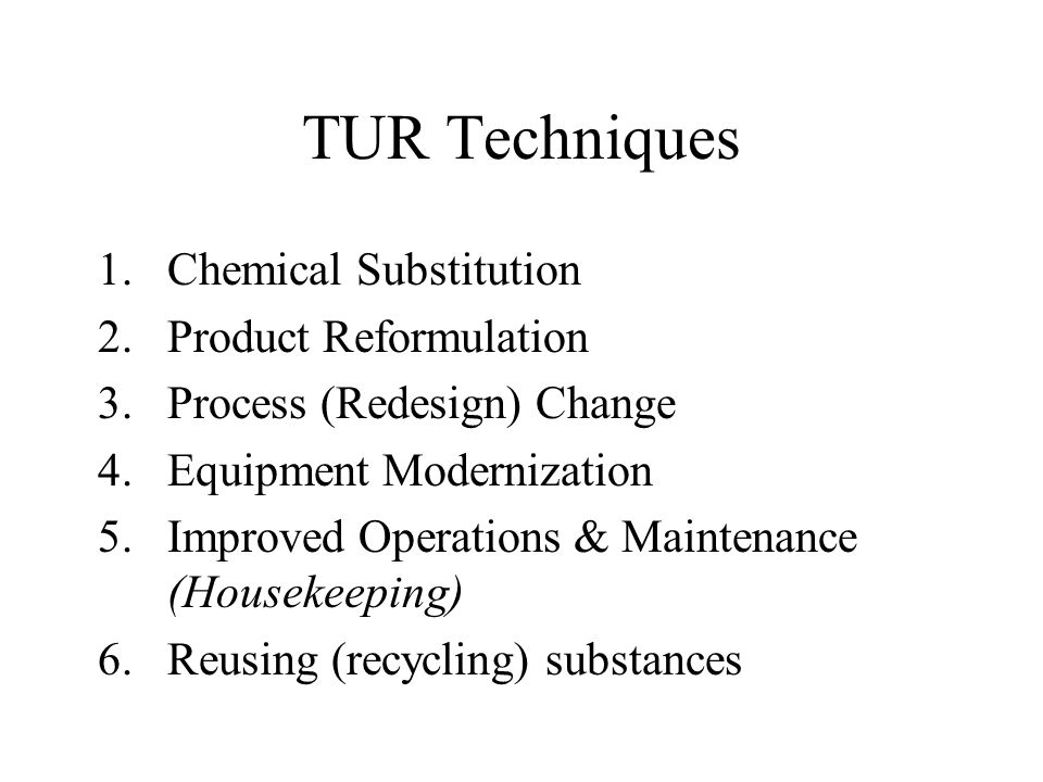 TUR Techniques 1.Chemical Substitution 2.Product Reformulation 3.Process (Redesign) Change 4.Equipment Modernization 5.Improved Operations & Maintenan