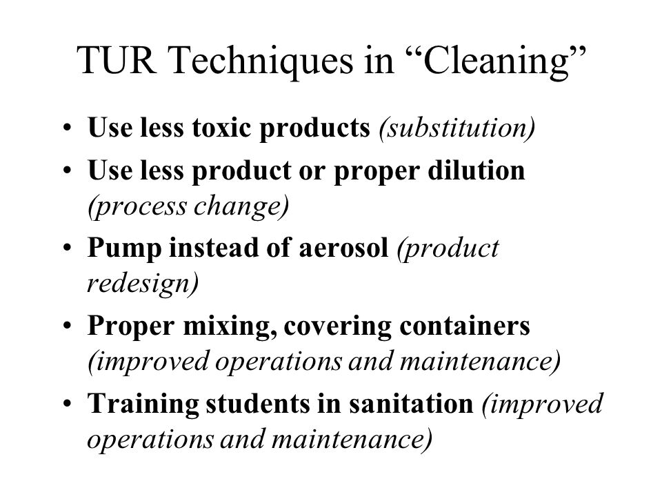 TUR Techniques in Cleaning Use less toxic products (substitution) Use less product or proper dilution (process change) Pump instead of aerosol (produc