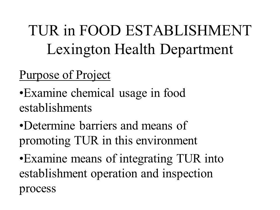 TUR in FOOD ESTABLISHMENT Lexington Health Department Purpose of Project Examine chemical usage in food establishments Determine barriers and means of