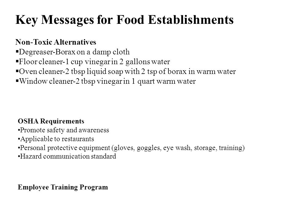 Key Messages for Food Establishments Non-Toxic Alternatives Degreaser-Borax on a damp cloth Floor cleaner-1 cup vinegar in 2 gallons water Oven cleane