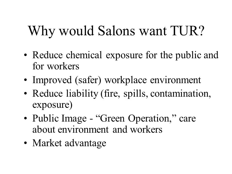 Why would Salons want TUR? Reduce chemical exposure for the public and for workers Improved (safer) workplace environment Reduce liability (fire, spil