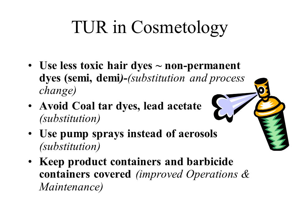 TUR in Cosmetology Use less toxic hair dyes ~ non-permanent dyes (semi, demi)-(substitution and process change) Avoid Coal tar dyes, lead acetate (sub