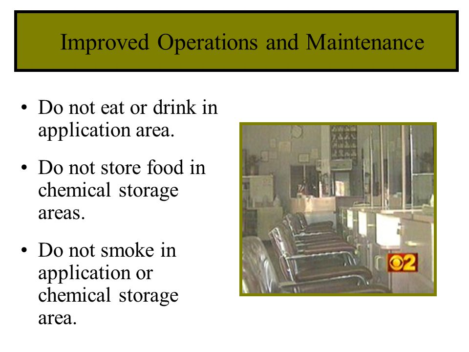 Improved Operations and Maintenance Do not eat or drink in application area. Do not store food in chemical storage areas. Do not smoke in application