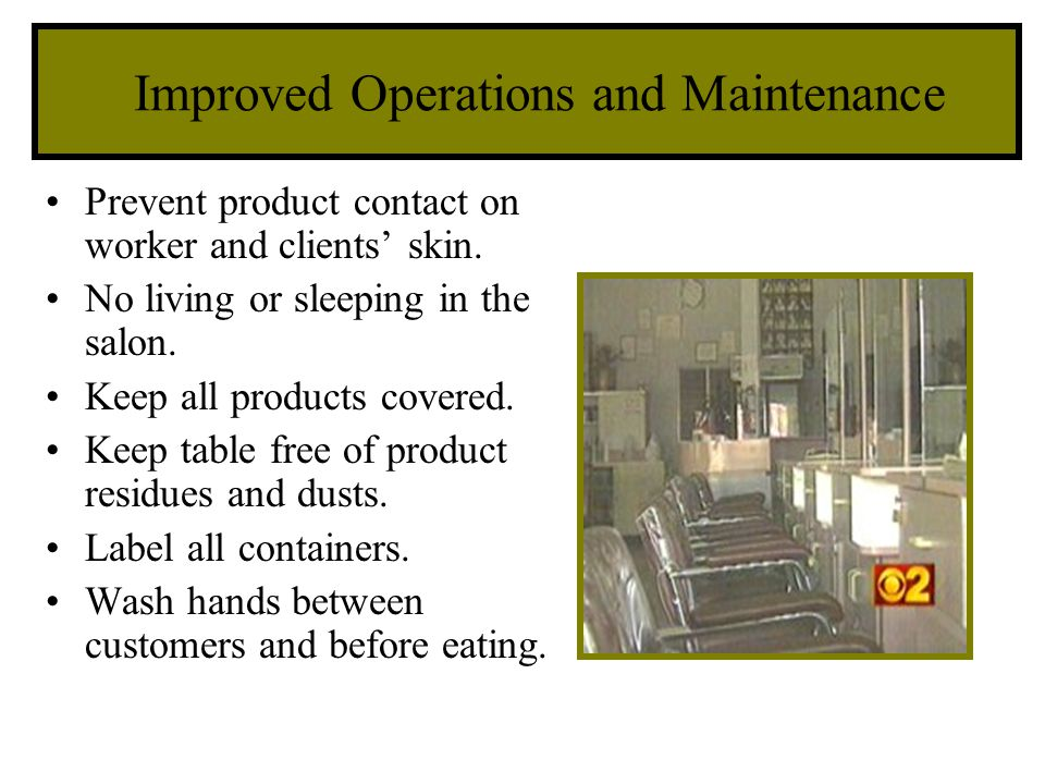 Improved Operations and Maintenance Prevent product contact on worker and clients skin. No living or sleeping in the salon. Keep all products covered.