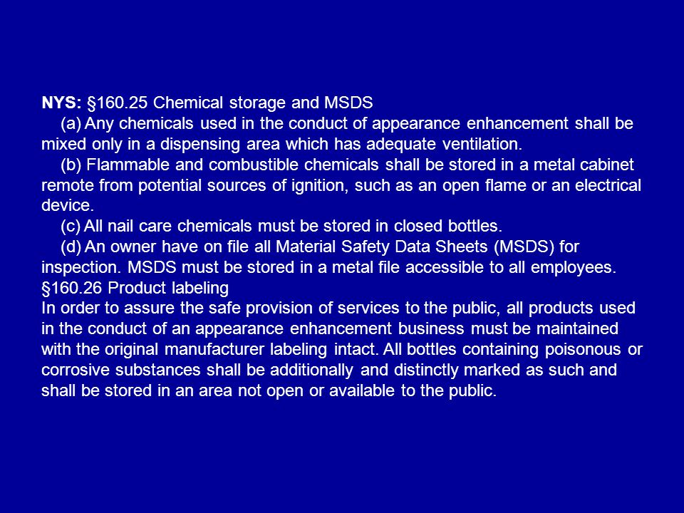 NYS: §160.25 Chemical storage and MSDS (a) Any chemicals used in the conduct of appearance enhancement shall be mixed only in a dispensing area which