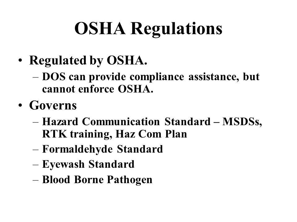 OSHA Regulations Regulated by OSHA. –DOS can provide compliance assistance, but cannot enforce OSHA. Governs –Hazard Communication Standard – MSDSs, R