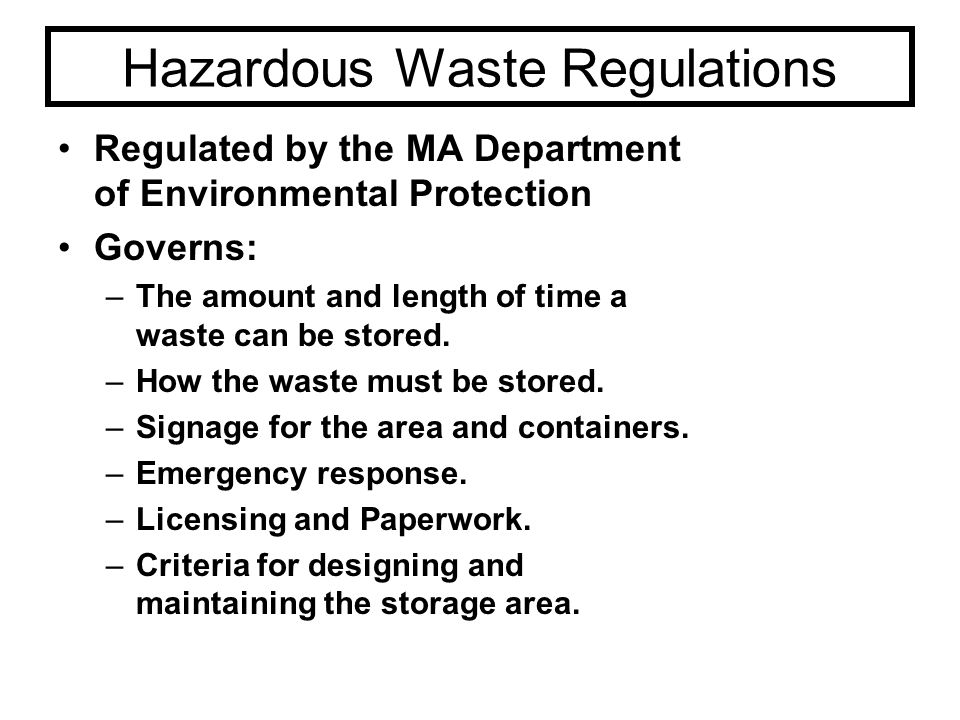 Hazardous Waste Regulations Regulated by the MA Department of Environmental Protection Governs: –The amount and length of time a waste can be stored.