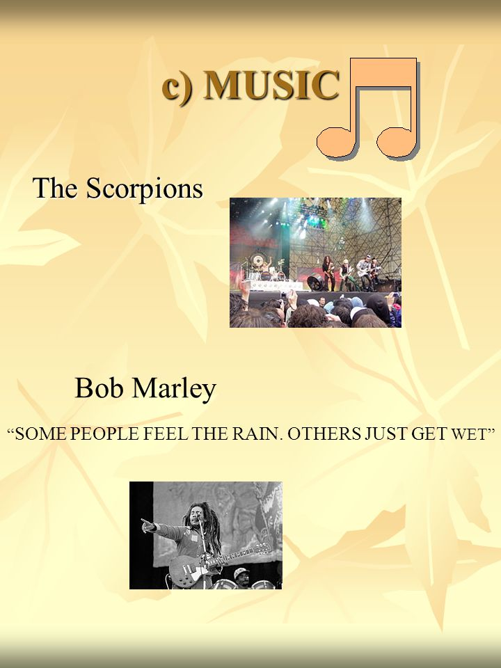 c) MUSIC The Scorpions Bob Marley SOME PEOPLE FEEL THE RAIN. OTHERS JUST GET WET