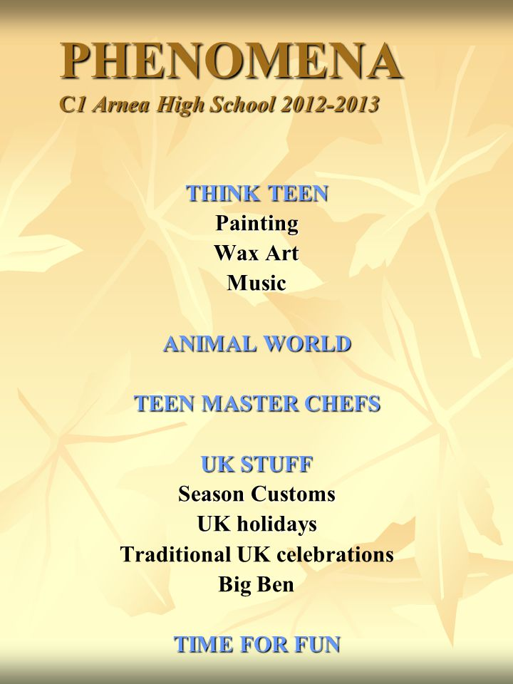 PHENOMENA C1 Arnea High School 2012-2013 PHENOMENA C1 Arnea High School 2012-2013 THINK TEEN Painting Wax Art Music ANIMAL WORLD TEEN MASTER CHEFS UK STUFF Season Customs UK holidays Traditional UK celebrations Big Ben TIME FOR FUN