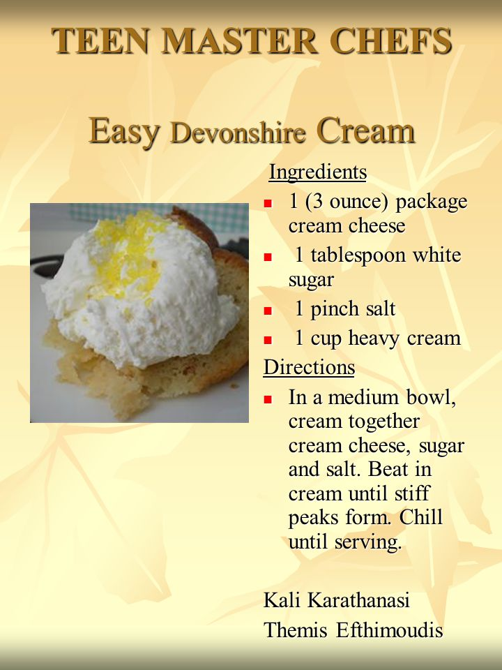 TEEN MASTER CHEFS Easy Devonshire Cream Ingredients Ingredients 1 (3 ounce) package cream cheese 1 (3 ounce) package cream cheese 1 tablespoon white sugar 1 tablespoon white sugar 1 pinch salt 1 pinch salt 1 cup heavy cream 1 cup heavy creamDirections In a medium bowl, cream together cream cheese, sugar and salt.
