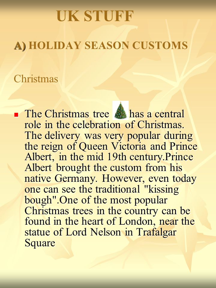 A) UK STUFF A) HOLIDAY SEASON CUSTOMS Christmas The Christmas tree has a central role in the celebration of Christmas.