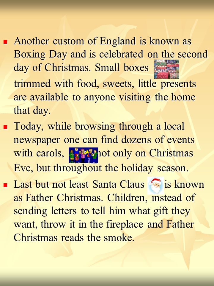 Another custom of England is known as Boxing Day and is celebrated on the second day of Christmas.