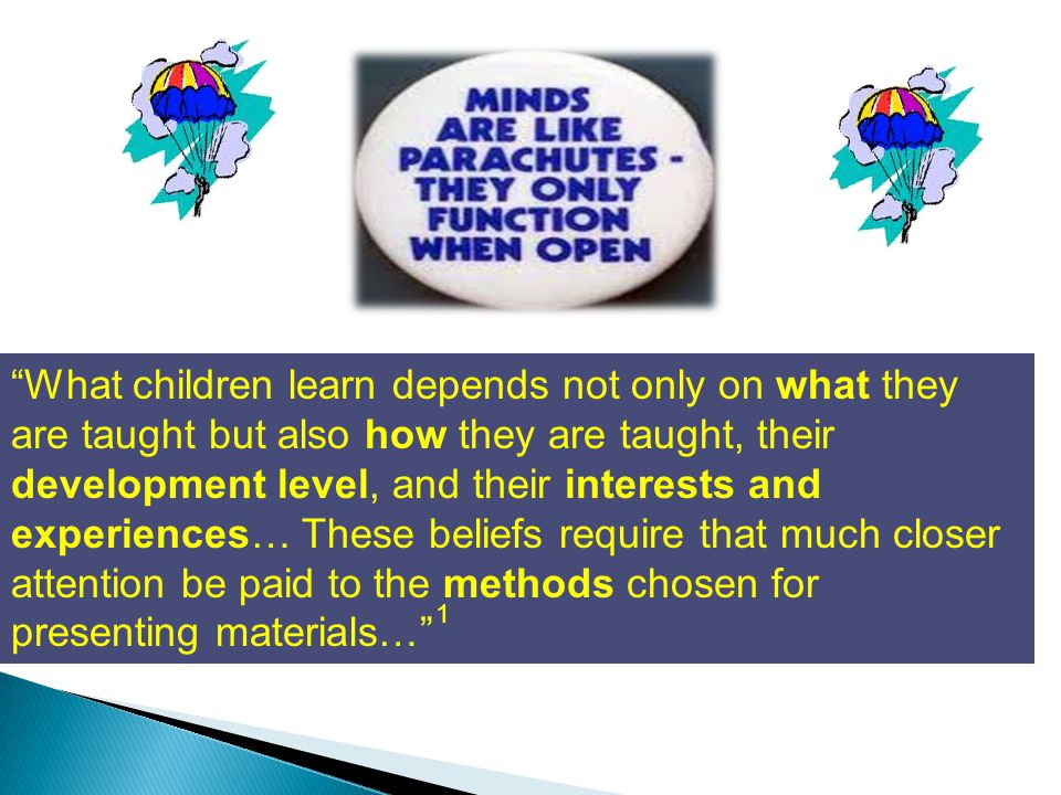 What children learn depends not only on what they are taught but also how they are taught, their development level, and their interests and experiences… These beliefs require that much closer attention be paid to the methods chosen for presenting materials… 1