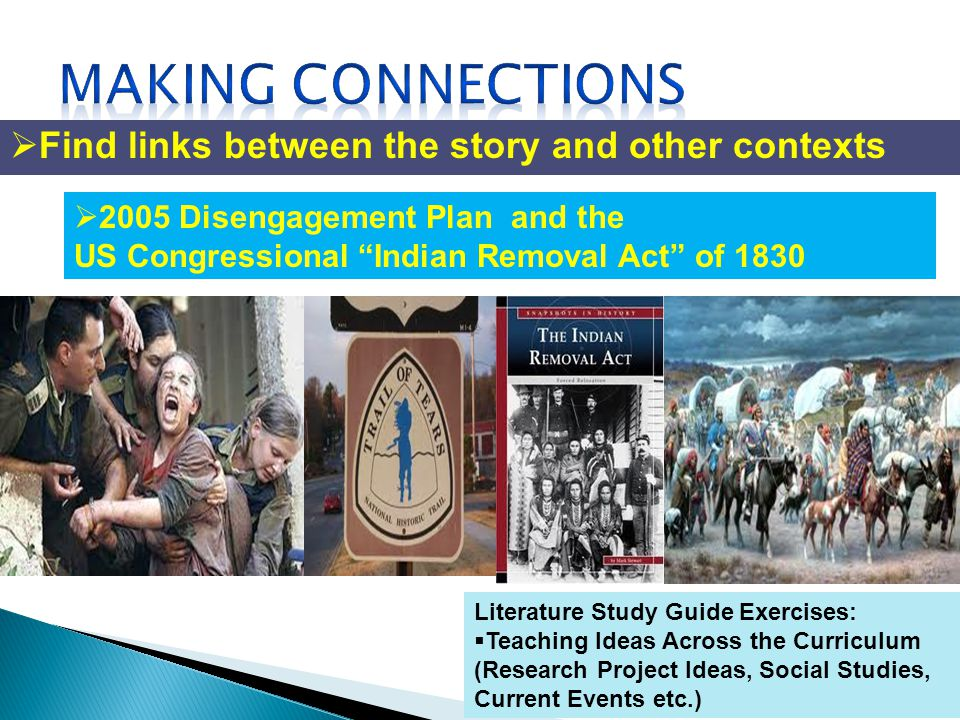 Literature Study Guide Exercises: Teaching Ideas Across the Curriculum (Research Project Ideas, Social Studies, Current Events etc.) Find links between the story and other contexts 2005 Disengagement Plan and the US Congressional Indian Removal Act of 1830