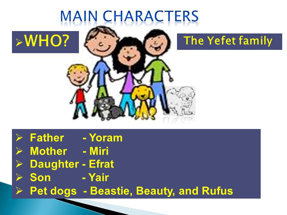 Father - Yoram Mother - Miri Daughter - Efrat Son - Yair Pet dogs - Beastie, Beauty, and Rufus The Yefet family WHO