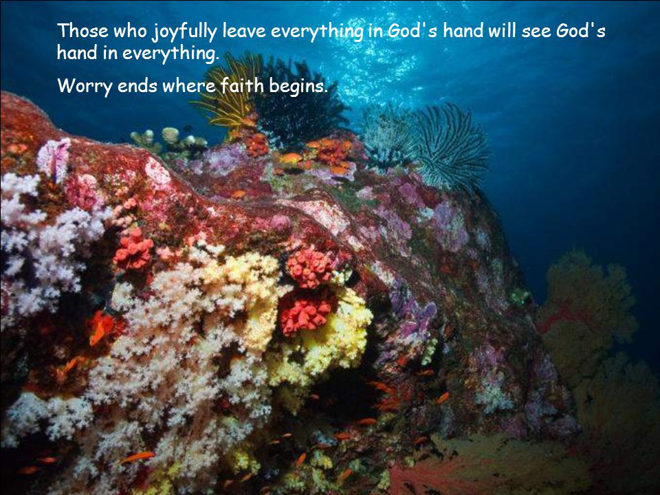 Those who joyfully leave everything in God s hand will see God s hand in everything.