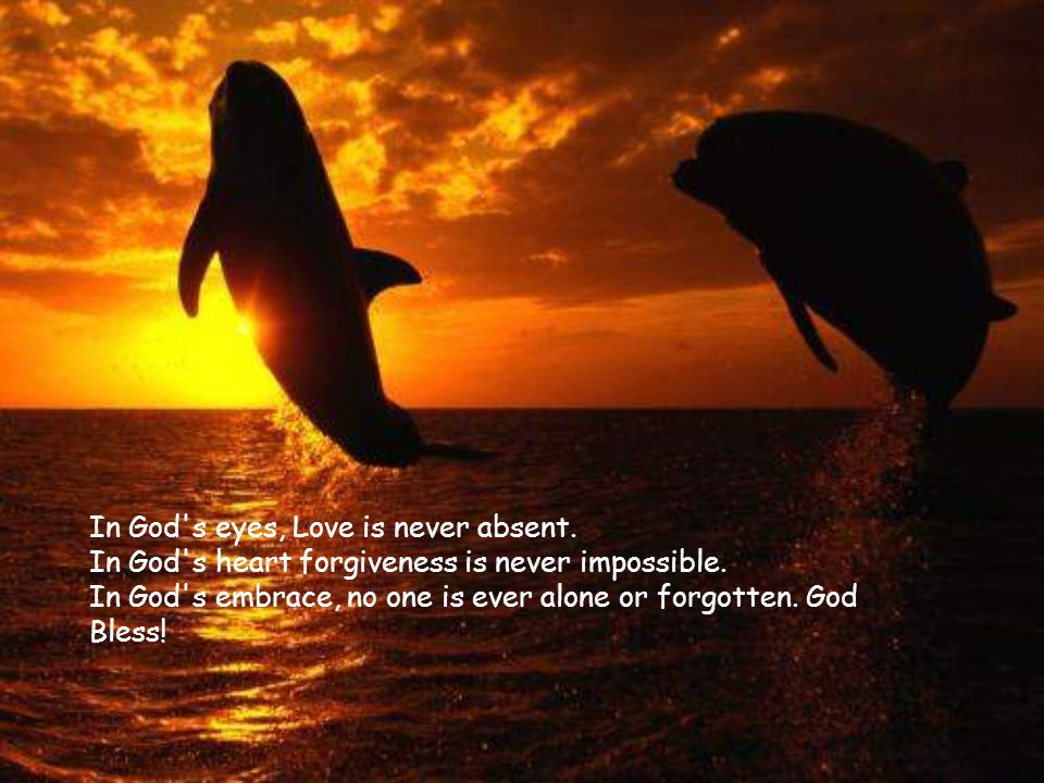 In God s eyes, Love is never absent.In God s heart forgiveness is never impossible.