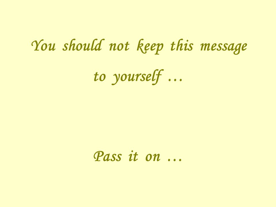 You should not keep this message to yourself … Pass it on …