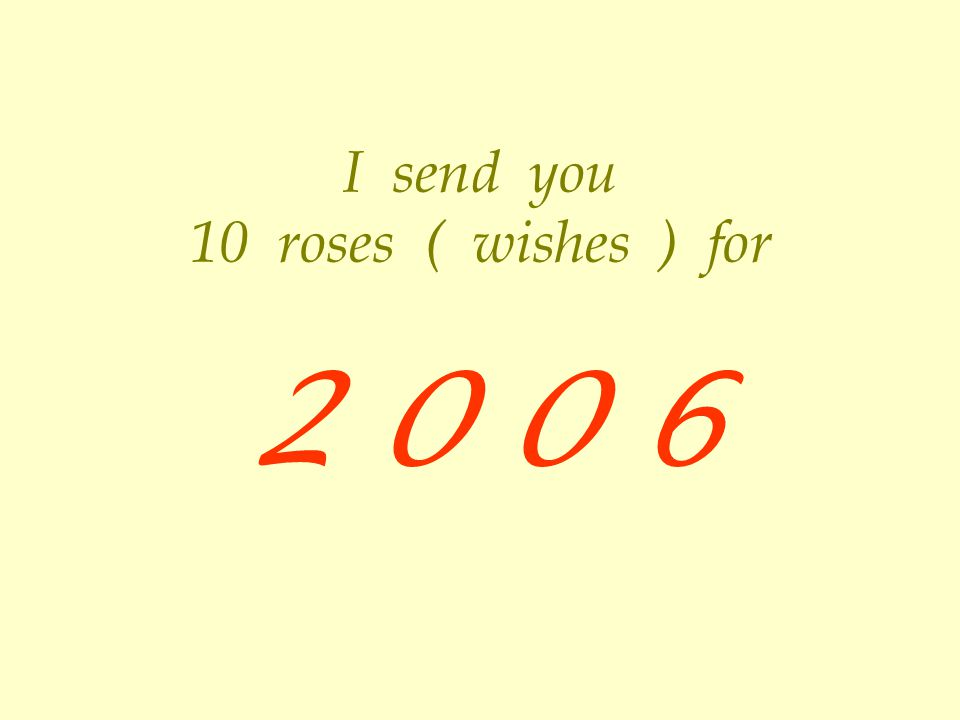 I send you 10 roses ( wishes ) for 2 0 0 6