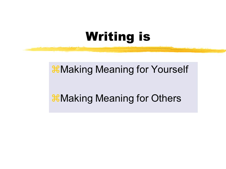 Writing is zMaking Meaning for Yourself zMaking Meaning for Others