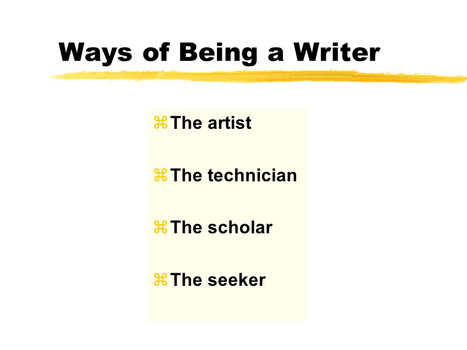 Ways of Being a Writer zThe artist zThe technician zThe scholar zThe seeker