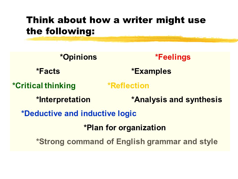 Think about how a writer might use the following: *Opinions*Feelings *Facts*Examples *Critical thinking*Reflection *Interpretation*Analysis and synthesis *Deductive and inductive logic *Plan for organization *Strong command of English grammar and style