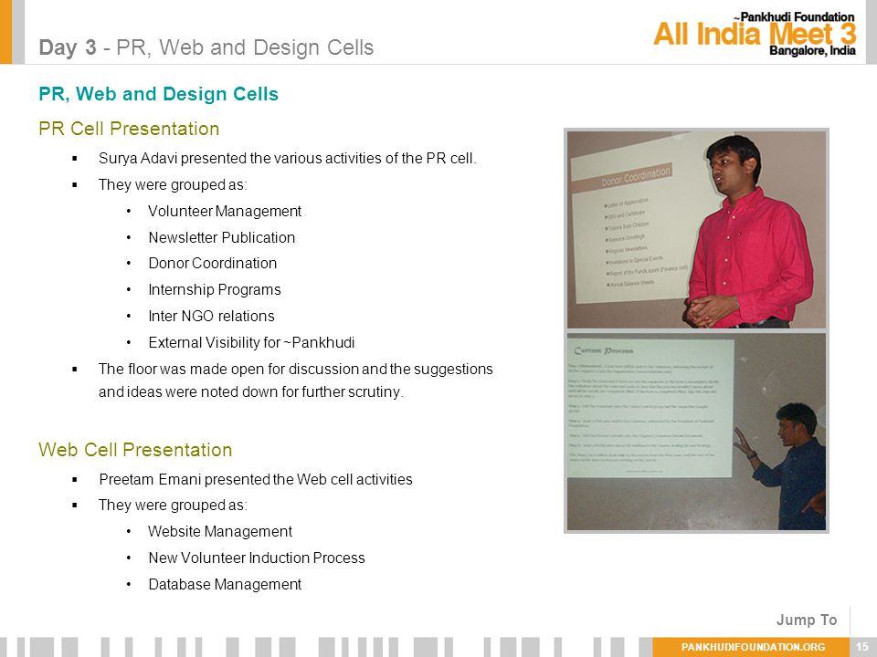PANKHUDIFOUNDATION.ORG 15 Day 3 - PR, Web and Design Cells PR, Web and Design Cells PR Cell Presentation Surya Adavi presented the various activities of the PR cell.