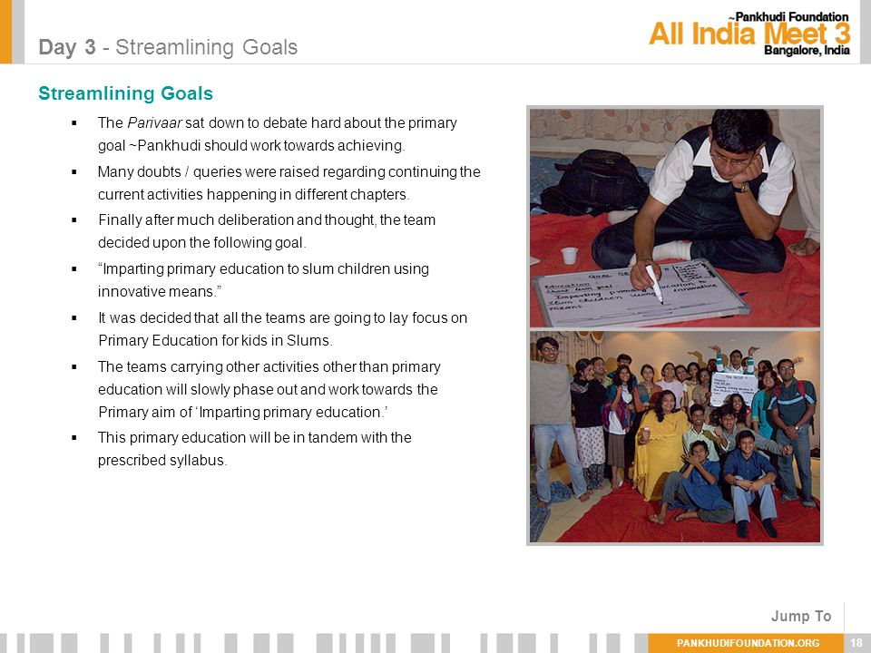 PANKHUDIFOUNDATION.ORG 18 Day 3 - Streamlining Goals Streamlining Goals The Parivaar sat down to debate hard about the primary goal ~Pankhudi should work towards achieving.