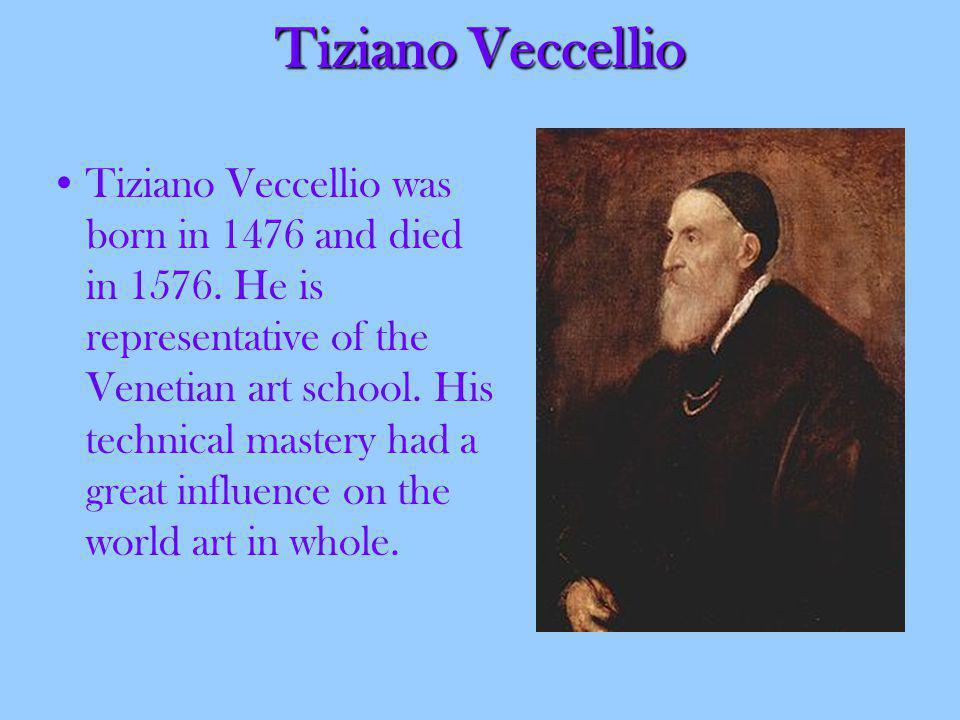 Tiziano Veccellio Tiziano Veccellio was born in 1476 and died in 1576.