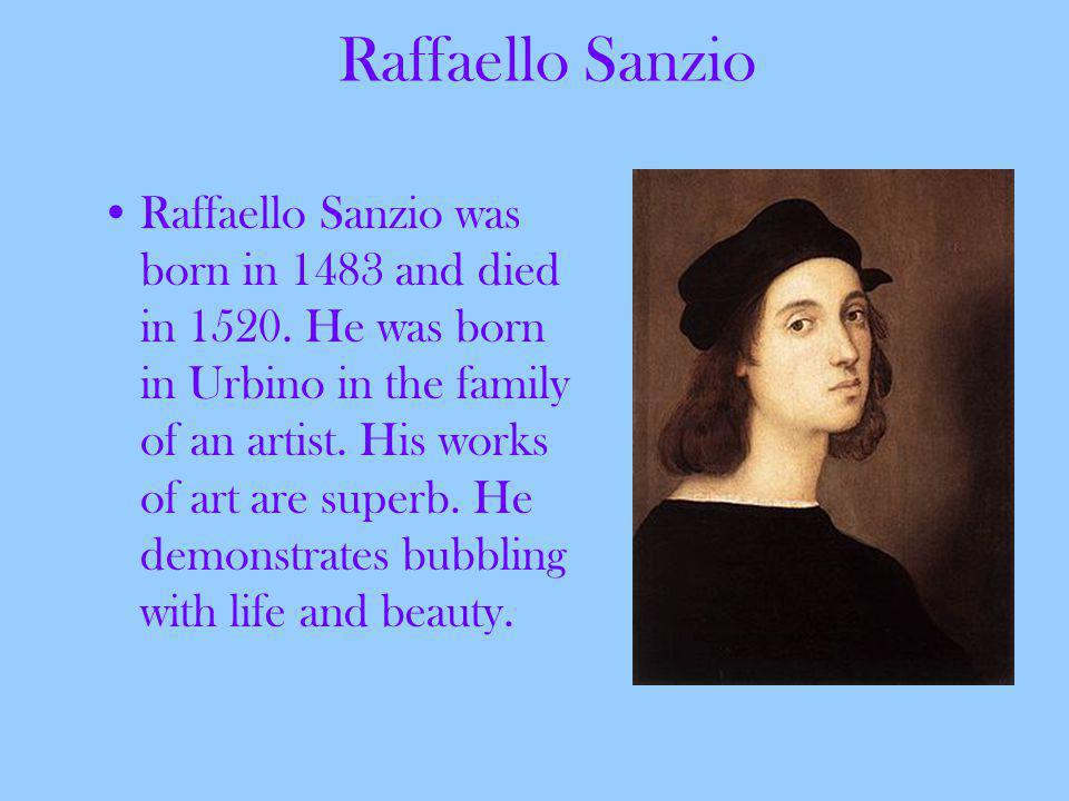 Raffaello Sanzio Raffaello Sanzio was born in 1483 and died in 1520.