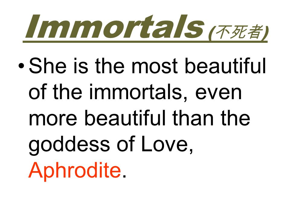 Immortals ( ) She is the most beautiful of the immortals, even more beautiful than the goddess of Love, Aphrodite.
