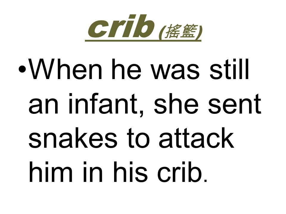 crib ( ) When he was still an infant, she sent snakes to attack him in his crib.