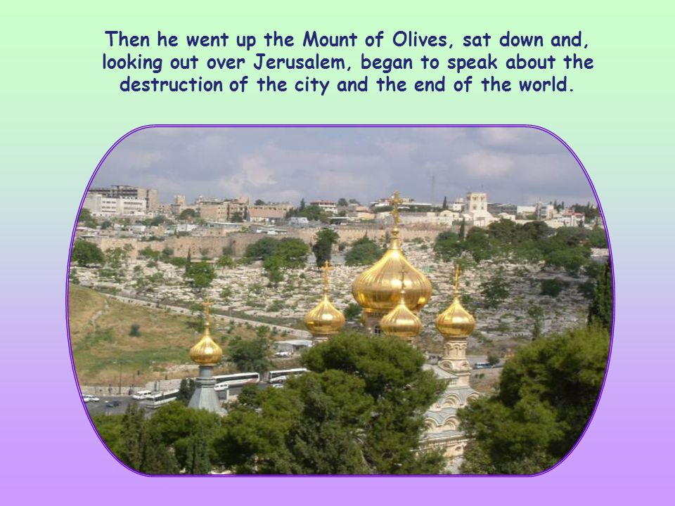 Then he went up the Mount of Olives, sat down and, looking out over Jerusalem, began to speak about the destruction of the city and the end of the world.