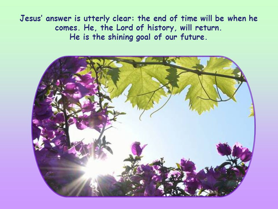 Jesus answer is utterly clear: the end of time will be when he comes.