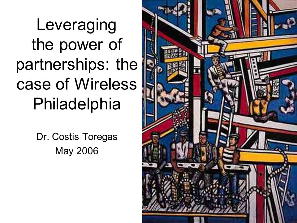 Leveraging the power of partnerships: the case of Wireless Philadelphia Dr. Costis Toregas May 2006