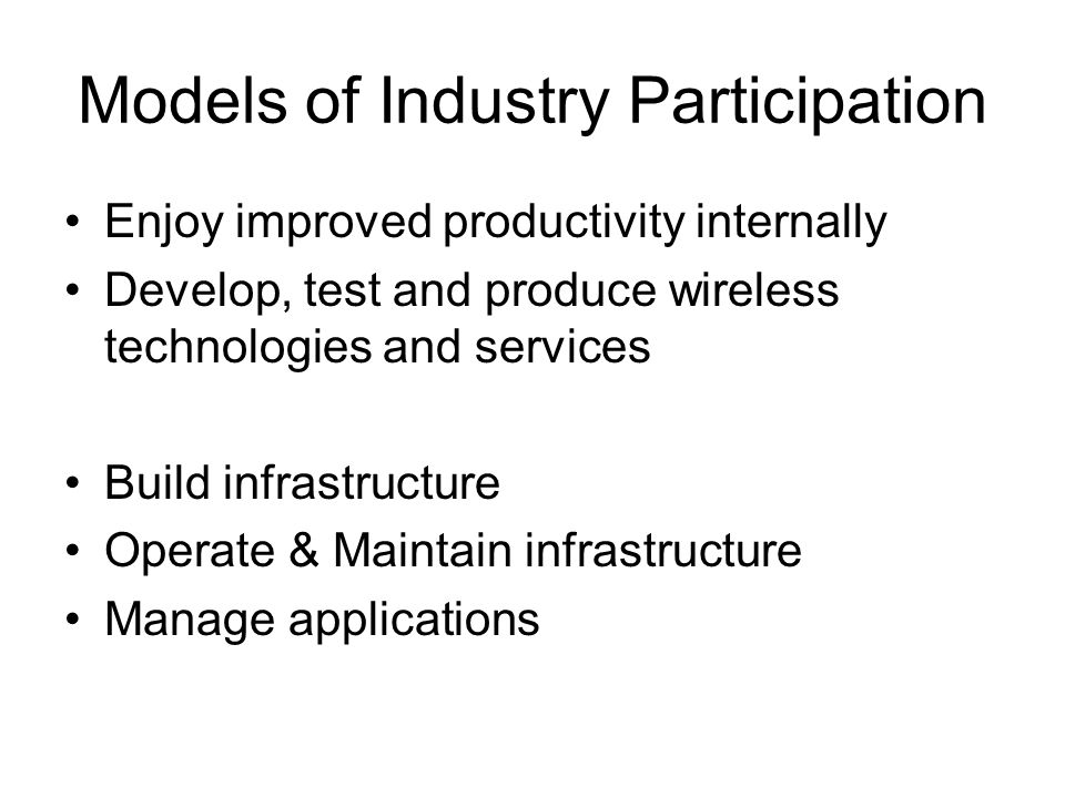 Models of Industry Participation Enjoy improved productivity internally Develop, test and produce wireless technologies and services Build infrastruct