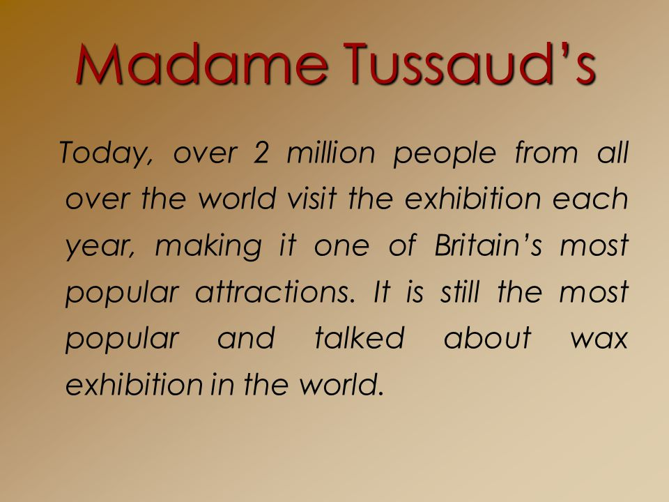 Madame Tussauds Today, over 2 million people from all over the world visit the exhibition each year, making it one of Britains most popular attractions.