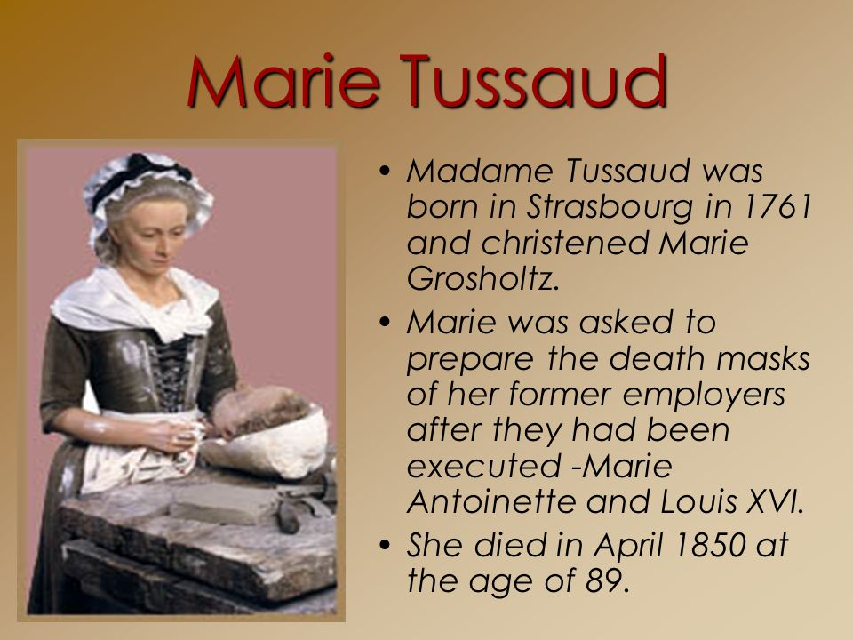 Marie Tussaud Madame Tussaud was born in Strasbourg in 1761 and christened Marie Grosholtz.